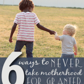 Six Ways to Never Take Motherhood for Granted