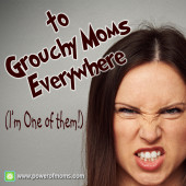 To Grouchy Moms Everywhere (I'm one of them!)