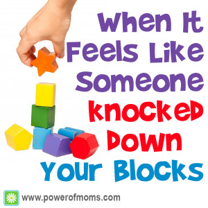 Do you ever feel like somebody knocked your blocks down? Lessons learned at www.powerofmoms.com