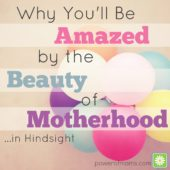 Why You'll Be Amazed by the Beauty of Motherhood…in Hindsight