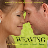 Change Your Family, Change the World by Weaving Your Dreams with Your Husband's Quest